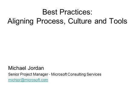 Best Practices: Aligning Process, Culture and Tools Michael Jordan Senior Project Manager - Microsoft Consulting Services