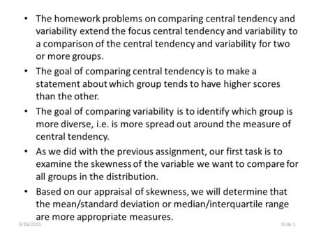 9/18/2015Slide 1 The homework problems on comparing central tendency and variability extend the focus central tendency and variability to a comparison.