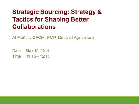 Al Muñoz, CFCM, PMP, Dept. of Agriculture Date May 15, 2014 Time11:15 – 12:15 Strategic Sourcing: Strategy & Tactics for Shaping Better Collaborations.