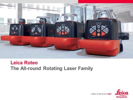 Leica Roteo The All-round Rotating Laser Family Please insert a picture (Insert, Picture, from file). Size according to grey field (10 cm x 25.4 cm). Scale.
