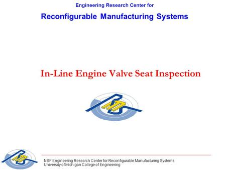 NSF Engineering Research Center for Reconfigurable Manufacturing Systems University of Michigan College of Engineering In-Line Engine Valve Seat Inspection.