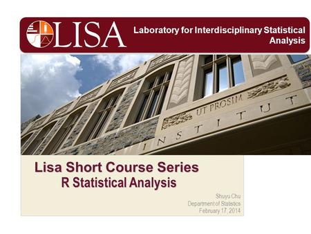 Shuyu Chu Department of Statistics February 17, 2014 Lisa Short Course Series R Statistical Analysis Laboratory for Interdisciplinary Statistical Analysis.