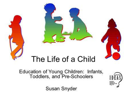 The Life of a Child Education of Young Children: Infants, Toddlers, and Pre-Schoolers Susan Snyder.