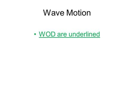 Wave Motion WOD are underlined. Wave Motion WAVE: A transfer of energy or propagation of a disturbance. A wave is the motion of a disturbance All waves.