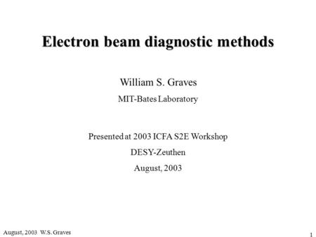 August, 2003 W.S. Graves 1 Electron beam diagnostic methods William S. Graves MIT-Bates Laboratory Presented at 2003 ICFA S2E Workshop DESY-Zeuthen August,