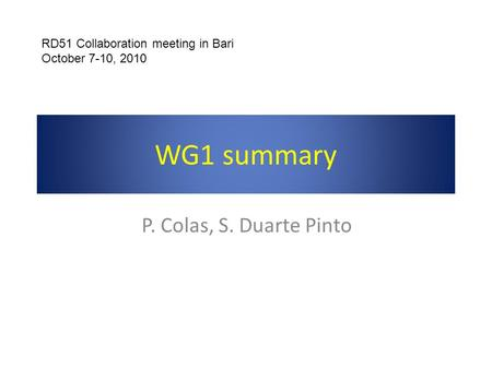 WG1 summary P. Colas, S. Duarte Pinto RD51 Collaboration meeting in Bari October 7-10, 2010.