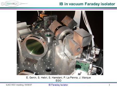 ILIAS WG1 meeting, 19/06/07 IB Faraday Isolator 1 IB in vacuum Faraday isolator E. Genin, S. Hebri, S. Hamdani, P. La Penna, J. Marque EGO.