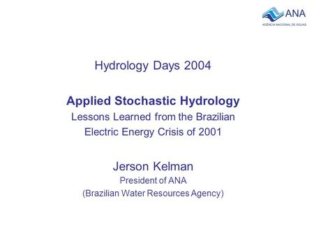 Hydrology Days 2004 Applied Stochastic Hydrology Lessons Learned from the Brazilian Electric Energy Crisis of 2001 Jerson Kelman President of ANA (Brazilian.