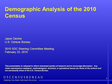 1 Demographic Analysis of the 2010 Census Jason Devine U.S. Census Bureau 2010 SDC Steering Committee Meeting February 23, 2010 This presentation is released.
