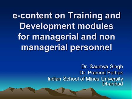 E-content on Training and Development modules for managerial and non managerial personnel Dr. Saumya Singh Dr. Pramod Pathak Indian School of Mines University.