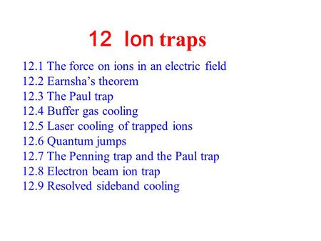 12 Ion traps 12.1 The force on ions in an electric field 12.2 Earnsha's theorem 12.3 The Paul trap 12.4 Buffer gas cooling 12.5 Laser cooling of trapped.
