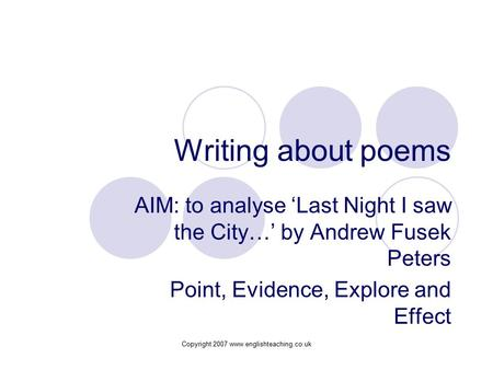 Copyright 2007 www.englishteaching.co.uk Writing about poems AIM: to analyse 'Last Night I saw the City…' by Andrew Fusek Peters Point, Evidence, Explore.