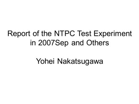 Report of the NTPC Test Experiment in 2007Sep and Others Yohei Nakatsugawa.
