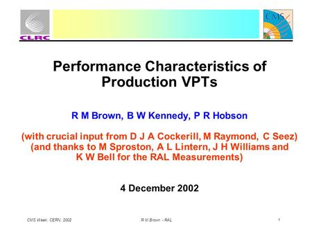 CMS Week, CERN, 2002 R M Brown - RAL 1 Performance Characteristics of Production VPTs R M Brown, B W Kennedy, P R Hobson (with crucial input from D J A.