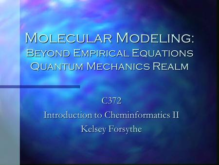 Molecular Modeling : Beyond Empirical Equations Quantum Mechanics Realm C372 Introduction to Cheminformatics II Kelsey Forsythe.