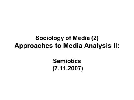 Sociology of Media (2) Approaches to Media Analysis II: Semiotics (7.11.2007)