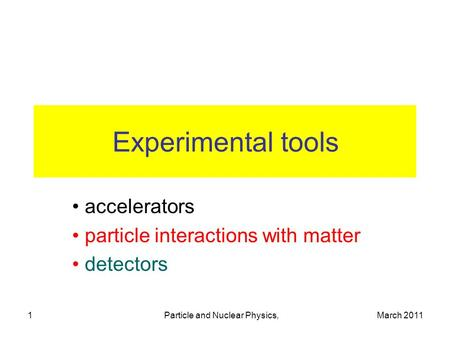 March 2011Particle and Nuclear Physics,1 Experimental tools accelerators particle interactions with matter detectors.