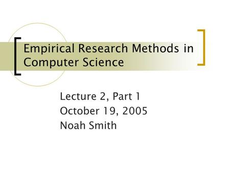 Empirical Research Methods in Computer Science Lecture 2, Part 1 October 19, 2005 Noah Smith.