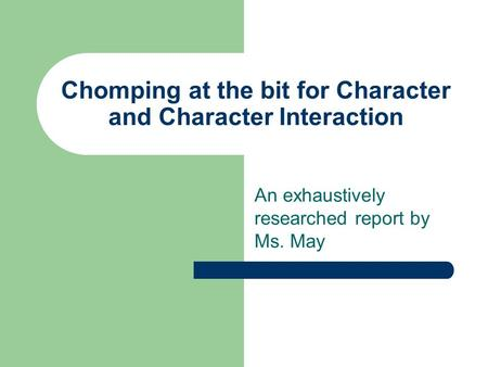 Chomping at the bit for Character and Character Interaction An exhaustively researched report by Ms. May.