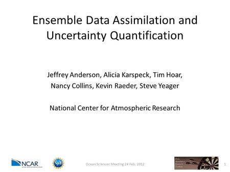 Ensemble Data Assimilation and Uncertainty Quantification Jeffrey Anderson, Alicia Karspeck, Tim Hoar, Nancy Collins, Kevin Raeder, Steve Yeager National.