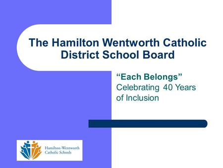 """Each Belongs"" Celebrating 40 Years of Inclusion The Hamilton Wentworth Catholic District School Board."