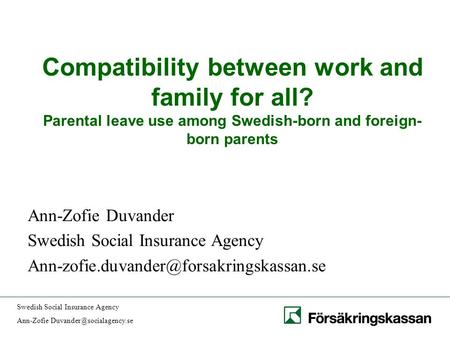 Swedish Social Insurance Agency Ann-Zofie Compatibility between work and family for all? Parental leave use among Swedish-born.