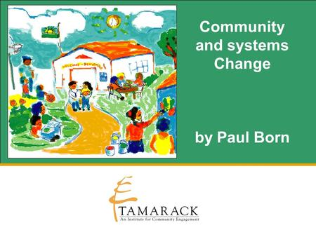 Community and systems Change by Paul Born. Our work is important. Why? For People:For Our Community:
