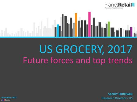 1 A Service US GROCERY, 2017 Future forces and top trends November 2012 SANDY SKROVAN Research Director - US.