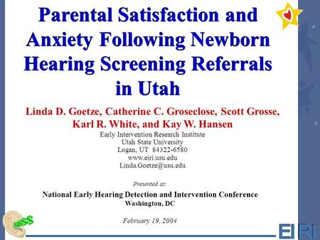 Parental Satisfaction and Anxiety Following Newborn Hearing Screening Referrals in Utah Linda D. Goetze, Catherine C. Groseclose, Scott Grosse, Karl R.