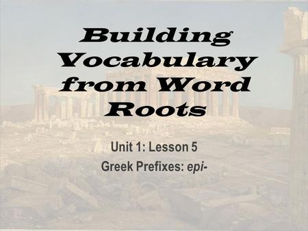Building Vocabulary from Word Roots Unit 1: Lesson 5 Greek Prefixes: epi-