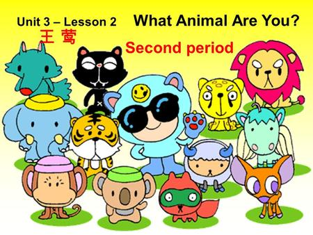 Unit 3 – Lesson 2 What Animal Are You? Second period 王 莺王 莺.