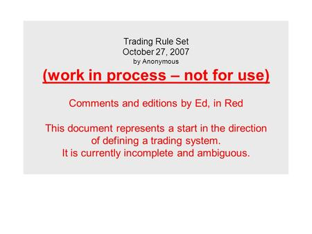Trading Rule Set October 27, 2007 by Anonymous (work in process – not for use) Comments and editions by Ed, in Red This document represents a start in.