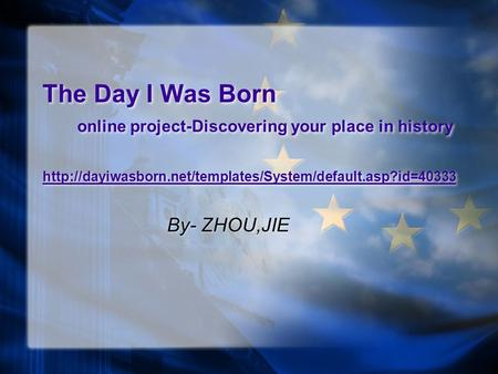 The Day I Was Born online project-Discovering your place in history  By- ZHOU,JIE.