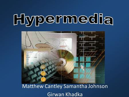 Matthew Cantley Samantha Johnson Girwan Khadka. History of Hypermedia Ted Nelson coined the term hypertext in 1963. Also credited for being first to use.