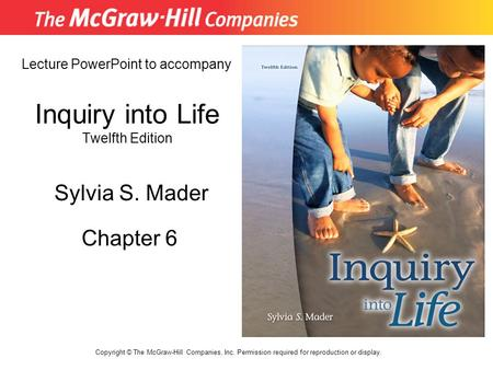 Inquiry into Life Twelfth Edition Chapter 6 Lecture PowerPoint to accompany Sylvia S. Mader Copyright © The McGraw-Hill Companies, Inc. Permission required.