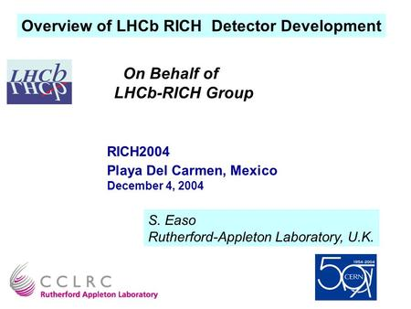 Overview of LHCb RICH Detector Development On Behalf of LHCb-RICH Group RICH2004 Playa Del Carmen, Mexico December 4, 2004 S. Easo Rutherford-Appleton.