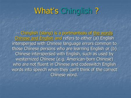 What ' s Chinglish ? -- Chinglish (slang) is a portmanteau of the words Chinese and English and refers to either (a) English interspersed with Chinese.