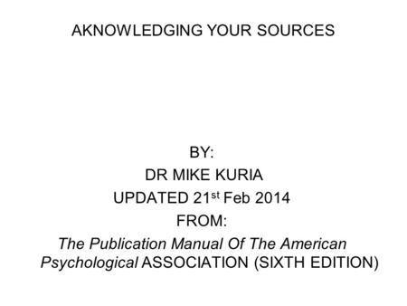 AKNOWLEDGING YOUR SOURCES BY: DR MIKE KURIA UPDATED 21 st Feb 2014 FROM: The Publication Manual Of The American Psychological ASSOCIATION (SIXTH EDITION)