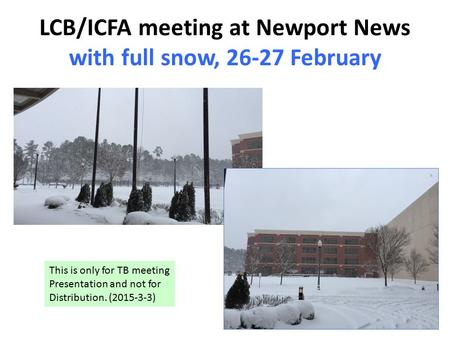 LCB/ICFA meeting at Newport News with full snow, 26-27 February This is only for TB meeting Presentation and not for Distribution. (2015-3-3)