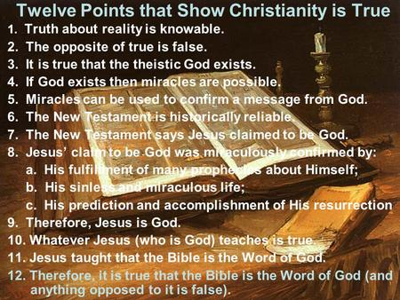 Twelve Points that Show Christianity is True 1. Truth about reality is knowable. 2. The opposite of true is false. 3. It is true that the theistic God.