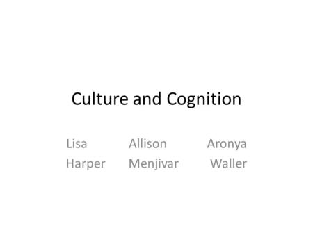 Culture and Cognition LisaAllisonAronya HarperMenjivar Waller.