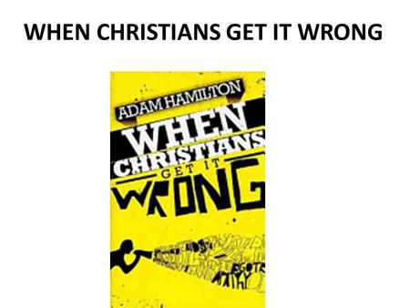 WHEN CHRISTIANS GET IT WRONG. What do you want or expect to get out of this study?
