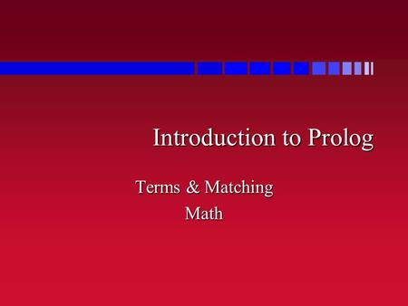 Introduction to Prolog Terms & Matching Math. Atoms and Terms n mark, alex, di, bob are atoms –Not variables –Not strings –Just things – simple things.