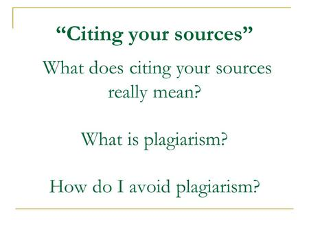"""Citing your sources"" What does citing your sources really mean? What is plagiarism? How do I avoid plagiarism?"