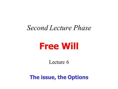 Second Lecture Phase Free Will Lecture 6 The issue, the Options.