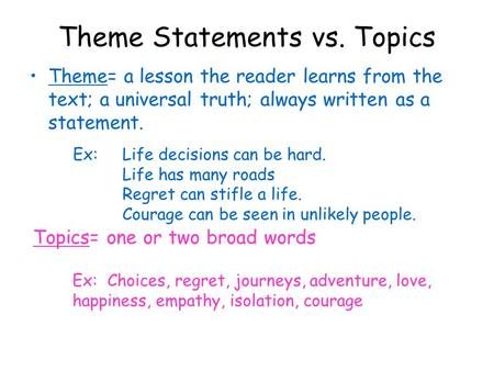Theme Statements vs. Topics Theme= a lesson the reader learns from the text; a universal truth; always written as a statement. Ex: Life decisions can be.