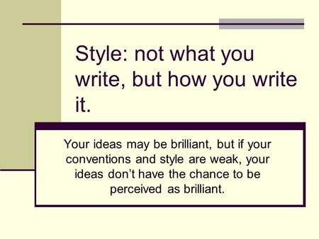 Style: not what you write, but how you write it. Your ideas may be brilliant, but if your conventions and style are weak, your ideas don't have the chance.