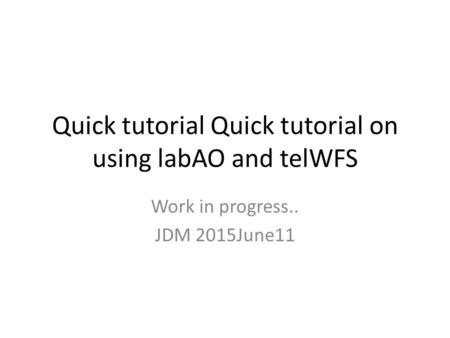 Quick tutorial Quick tutorial on using labAO and telWFS Work in progress.. JDM 2015June11.