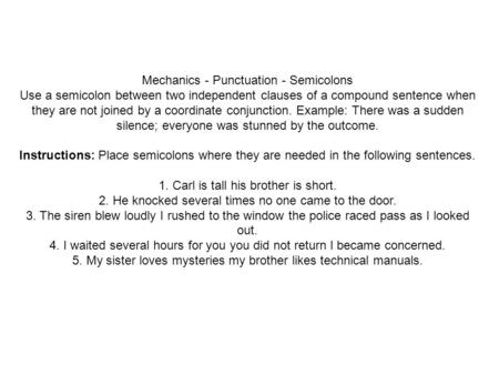 Mechanics - Punctuation - Semicolons Use a semicolon between two independent clauses of a compound sentence when they are not joined by a coordinate conjunction.