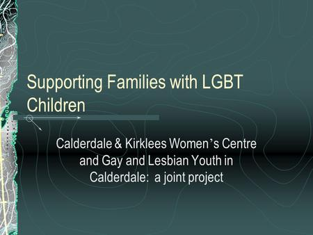 Supporting Families with LGBT Children Calderdale & Kirklees Women ' s Centre and Gay and Lesbian Youth in Calderdale: a joint project.